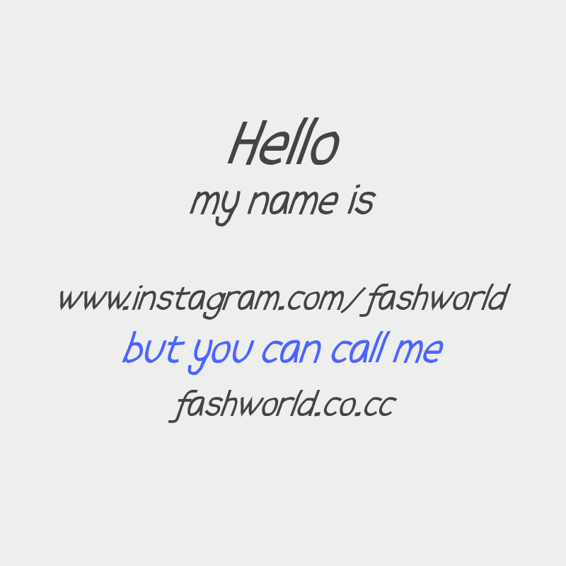 Hello my name is www.instagram.com/fashworld but you can call me fashworld.co.cc