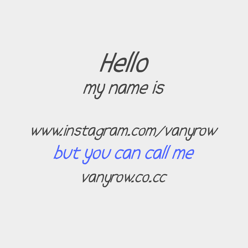 Hello my name is www.instagram.com/vanyrow but you can call me vanyrow.co.cc